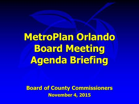 MetroPlan Orlando Board Meeting Agenda Briefing Board of County Commissioners November 4, 2015.