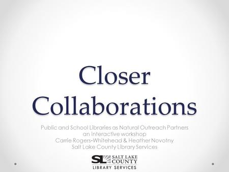 Closer Collaborations Public and School Libraries as Natural Outreach Partners an interactive workshop Carrie Rogers-Whitehead & Heather Novotny Salt Lake.