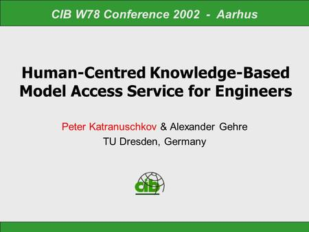 Human-Centred Knowledge-Based Model Access Service for Engineers Peter Katranuschkov & Alexander Gehre TU Dresden, Germany CIB W78 Conference 2002 - Aarhus.