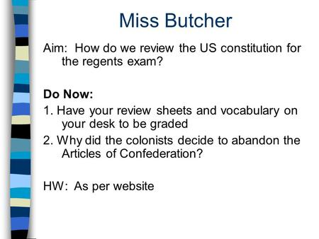 Miss Butcher Aim: How do we review the US constitution for the regents exam? Do Now: 1. Have your review sheets and vocabulary on your desk to be graded.