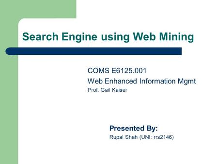 Search Engine using Web Mining COMS E6125.001 Web Enhanced Information Mgmt Prof. Gail Kaiser Presented By: Rupal Shah (UNI: rrs2146)