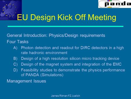 James Ritman FZ Juelich EU Design Kick Off Meeting General Introduction: Physics/Design requirements Four Tasks A)Photon detection and readout for DIRC.