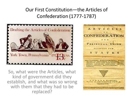 Our First Constitution—the Articles of Confederation (1777-1787) So, what were the Articles, what kind of government did they establish, and what was.
