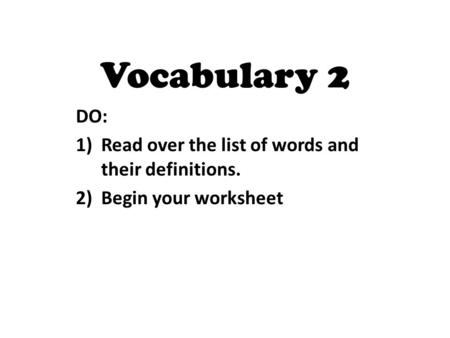 DO: 1)Read over the list of words and their definitions. 2)Begin your worksheet Vocabulary 2.