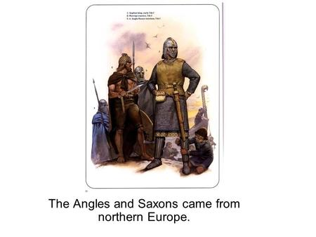 The Angles and Saxons came from northern Europe..