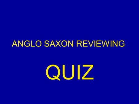 ANGLO SAXON REVIEWING QUIZ. The End of the Anglo-Saxon Period. After the death of 1)__________________ a battle takes place for the throne of England.
