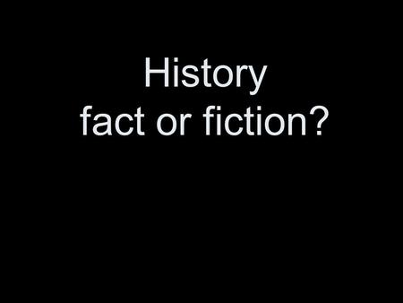 History fact or fiction?. How certain is History? In a very real sense the study of history is concerned with a subject matter more objective and independent.
