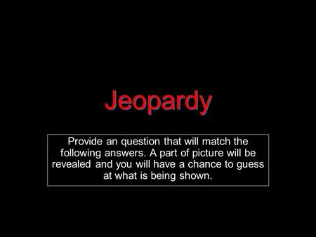 Jeopardy Provide an question that will match the following answers. A part of picture will be revealed and you will have a chance to guess at what is being.