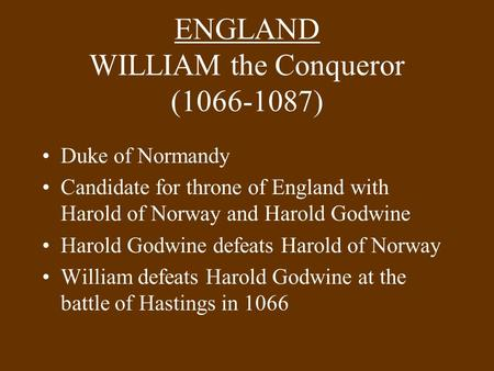 ENGLAND WILLIAM the Conqueror (1066-1087) Duke of Normandy Candidate for throne of England with Harold of Norway and Harold Godwine Harold Godwine defeats.