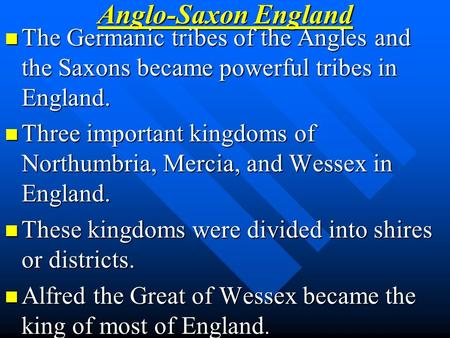 Anglo-Saxon England The Germanic tribes of the Angles and the Saxons became powerful tribes in England. Three important kingdoms of Northumbria, Mercia,