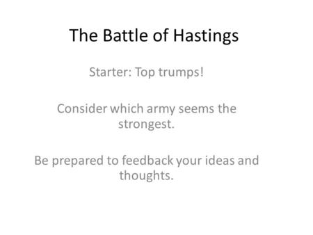 The Battle of Hastings Starter: Top trumps! Consider which army seems the strongest. Be prepared to feedback your ideas and thoughts.