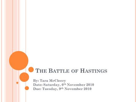 T HE B ATTLE OF H ASTINGS By: Tara McCleery Date: Saturday, 6 th November 2010 Due: Tuesday, 9 th November 2010.