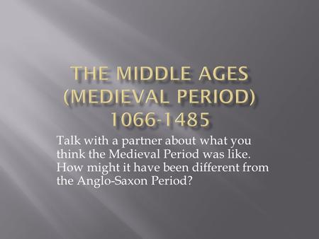 Talk with a partner about what you think the Medieval Period was like. How might it have been different from the Anglo-Saxon Period?
