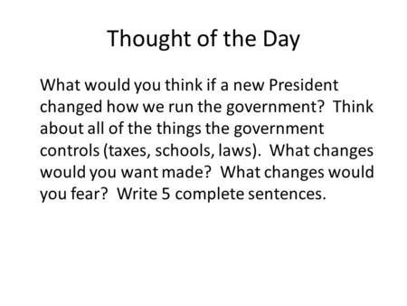 Thought of the Day What would you think if a new President changed how we run the government? Think about all of the things the government controls (taxes,