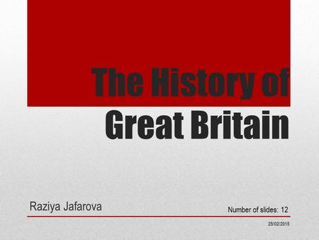 The History of Great Britain Raziya Jafarova 25/02/2015 Number of slides: 12.