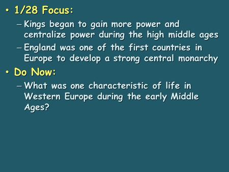 1/28 Focus: 1/28 Focus: – Kings began to gain more power and centralize power during the high middle ages – England was one of the first countries in.