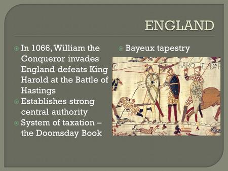 ENGLAND In 1066, William the Conqueror invades England defeats King Harold at the Battle of Hastings Establishes strong central authority System of taxation.