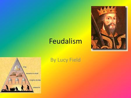 Feudalism By Lucy Field. What was feudalism? Feudalism was based on the exchange of land for military service. King William the First (also known as William.