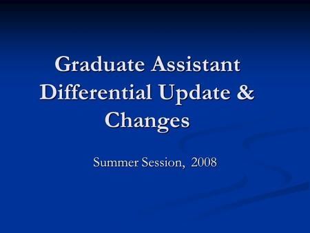 Graduate Assistant Differential Update & Changes Summer Session, 2008.