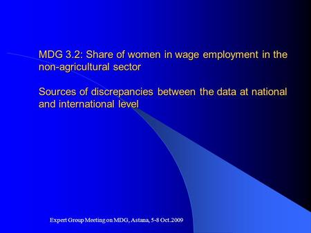 Expert Group Meeting on MDG, Astana, 5-8 Oct.2009 MDG 3.2: Share of women in wage employment in the non-agricultural sector Sources of discrepancies between.