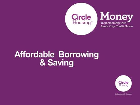 Affordable Borrowing & Saving. What is Circle Housing Money? Circle Housing Money (CH Money) is our partnership between Circle Housing and Leeds City.