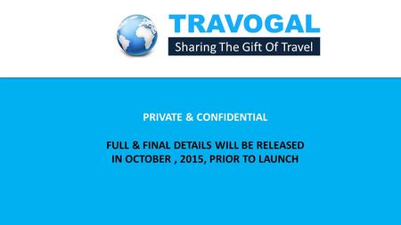 TRAVOGAL Sharing The Gift Of Travel PRIVATE & CONFIDENTIAL FULL & FINAL DETAILS WILL BE RELEASED IN OCTOBER, 2015, PRIOR TO LAUNCH.