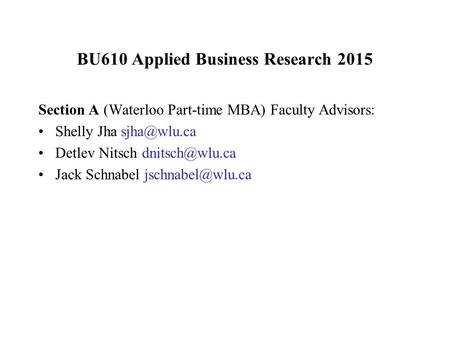 BU610 Applied Business Research 2015 Section A (Waterloo Part-time MBA) Faculty Advisors: Shelly Jha Detlev Nitsch Jack Schnabel.