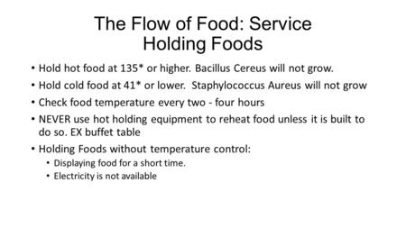 The Flow of Food: Service Holding Foods Hold hot food at 135* or higher. Bacillus Cereus will not grow. Hold cold food at 41* or lower. Staphylococcus.