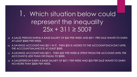 1. Which situation below could represent the inequality 25x + 311 ≥ 500? a) A SALES PERSON EARNS A BASE SALARY OF $25 PER WEEK AND $311 PER SALE WANTS.
