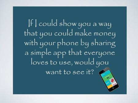 If I could show you a way that you could make money with your phone by sharing a simple app that everyone loves to use, would you want to see it?