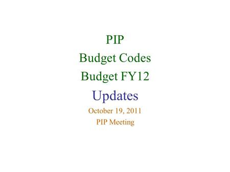 PIP Budget Codes Budget FY12 Updates October 19, 2011 PIP Meeting.