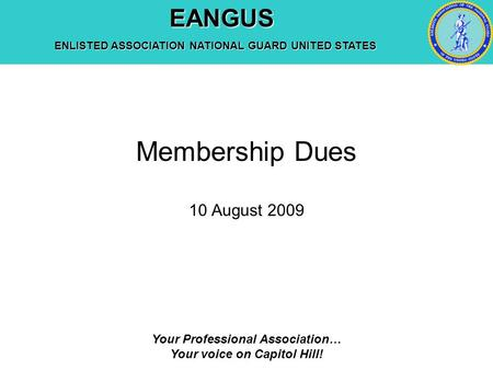 EANGUS EANGUS ENLISTED ASSOCIATION NATIONAL GUARD UNITED STATES Your Professional Association… Your voice on Capitol Hill! Membership Dues 10 August 2009.