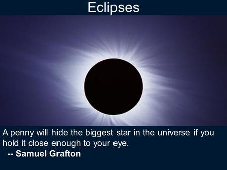 Eclipses A penny will hide the biggest star in the universe if you hold it close enough to your eye. -- Samuel Grafton.