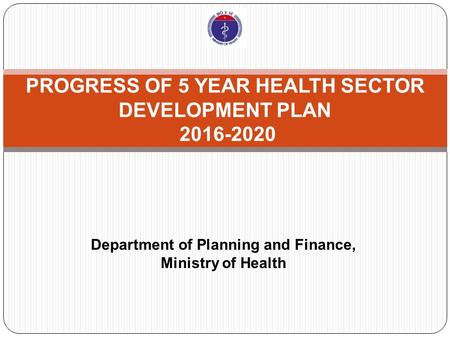 PROGRESS OF 5 YEAR HEALTH SECTOR DEVELOPMENT PLAN 2016-2020 Department of Planning and Finance, Ministry of Health.