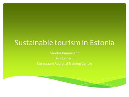 Sustainable tourism in Estonia Sandra Tammeleht Deili Lemsalu Kuressaare Regional Training Centre.