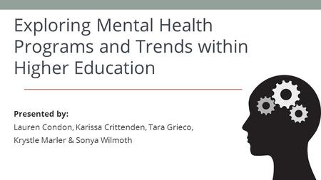 Exploring Mental Health Programs and Trends within Higher Education Presented by: Lauren Condon, Karissa Crittenden, Tara Grieco, Krystle Marler & Sonya.