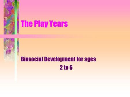 The Play Years Biosocial Development for ages 2 to 6.