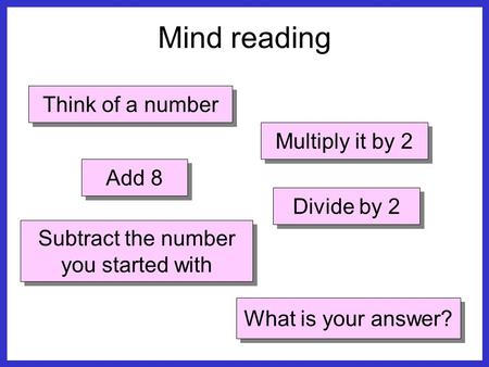 Think of a number Multiply it by 2 Add 8 Divide by 2 Subtract the number you started with What is your answer? Mind reading.