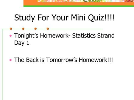 Study For Your Mini Quiz!!!! Tonight's Homework- Statistics Strand Day 1 The Back is Tomorrow's Homework!!!