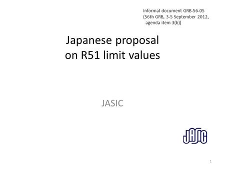 Japanese proposal on R51 limit values JASIC 1 Informal document GRB-56-05 (56th GRB, 3-5 September 2012, agenda item 3(b))