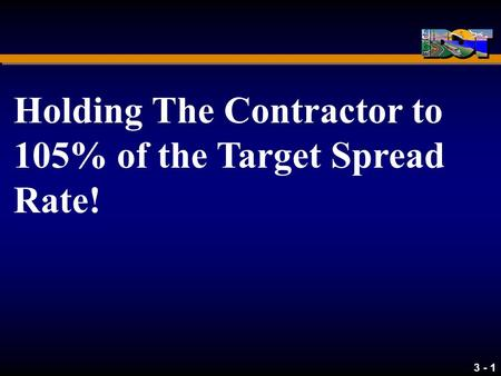 3 - 1 Holding The Contractor to 105% of the Target Spread Rate!