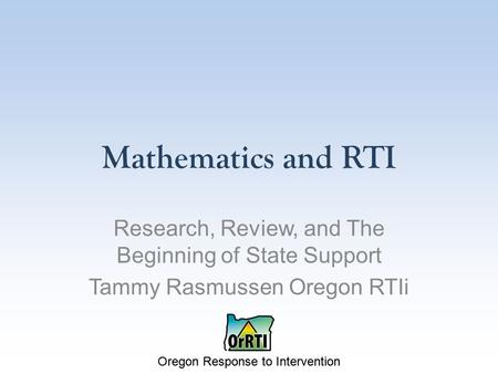 Oregon Response to Intervention Mathematics and RTI Research, Review, and The Beginning of State Support Tammy Rasmussen Oregon RTIi.