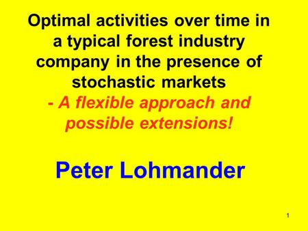 1 Optimal activities over time in a typical forest industry company in the presence of stochastic markets - A flexible approach and possible extensions!