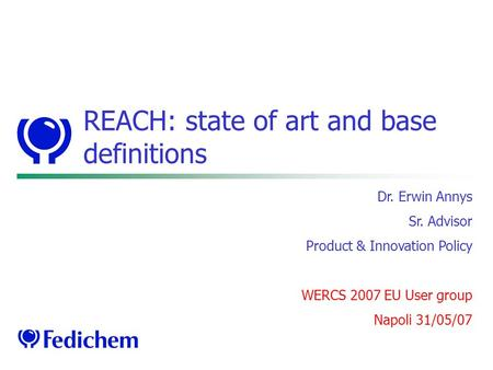 REACH: state of art and base definitions Dr. Erwin Annys Sr. Advisor Product & Innovation Policy WERCS 2007 EU User group Napoli 31/05/07.