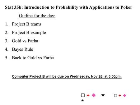 Stat 35b: Introduction to Probability with Applications to Poker Outline for the day: 1.Project B teams 2.Project B example 3.Gold vs Farha 4.Bayes Rule.