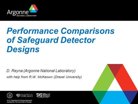 Performance Comparisons of Safeguard Detector Designs D. Reyna (Argonne National Laboratory) with help from R.W. McKeown (Drexel University)