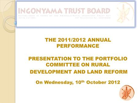 PRESENTATION TO THE PORTFOLIO COMMITTEE ON RURAL DEVELOPMENT AND LAND REFORM On Wednesday, 10 th October 2012 THE 2011/2012 ANNUAL PERFORMANCE.
