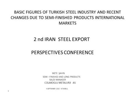 BASIC FIGURES OF TURKISH STEEL INDUSTRY AND RECENT CHANGES DUE TO SEMI-FINISHED PRODUCTS INTERNATIONAL MARKETS 2 nd IRAN STEEL EXPORT PERSPECTIVES CONFERENCE.