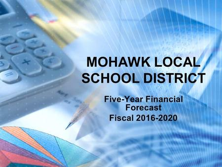 MOHAWK LOCAL SCHOOL DISTRICT Five-Year Financial Forecast Fiscal 2016-2020.