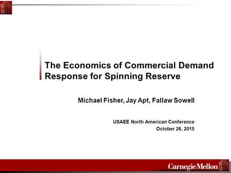 The Economics of Commercial Demand Response for Spinning Reserve Michael Fisher, Jay Apt, Fallaw Sowell USAEE North American Conference October 26, 2015.